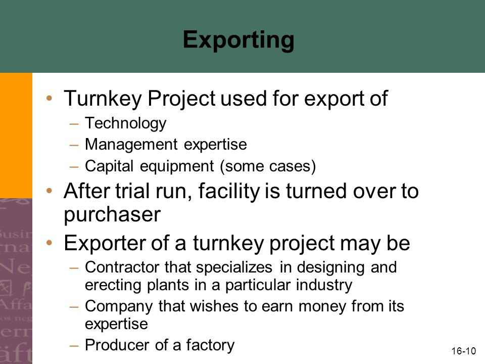 16-10 Exporting Turnkey Project used for export of –Technology –Management expertise –Capital equipment (some cases) After trial run, facility is turned over to purchaser Exporter of a turnkey project may be –Contractor that specializes in designing and erecting plants in a particular industry –Company that wishes to earn money from its expertise –Producer of a factory