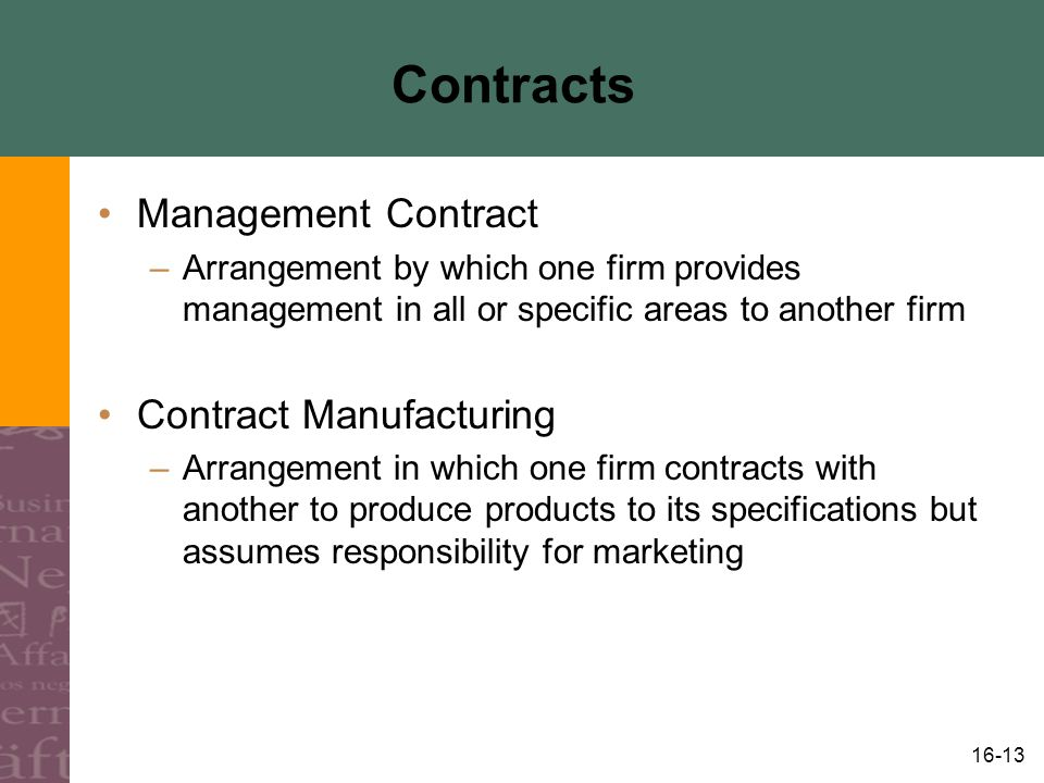 16-13 Contracts Management Contract –Arrangement by which one firm provides management in all or specific areas to another firm Contract Manufacturing –Arrangement in which one firm contracts with another to produce products to its specifications but assumes responsibility for marketing