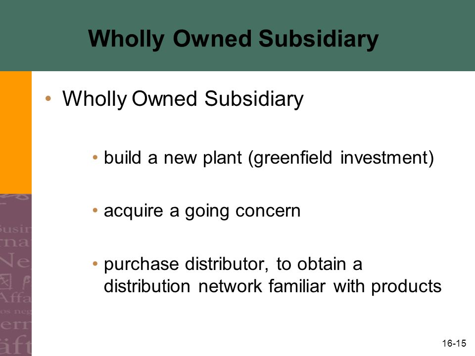 16-15 Wholly Owned Subsidiary build a new plant (greenfield investment) acquire a going concern purchase distributor, to obtain a distribution network familiar with products
