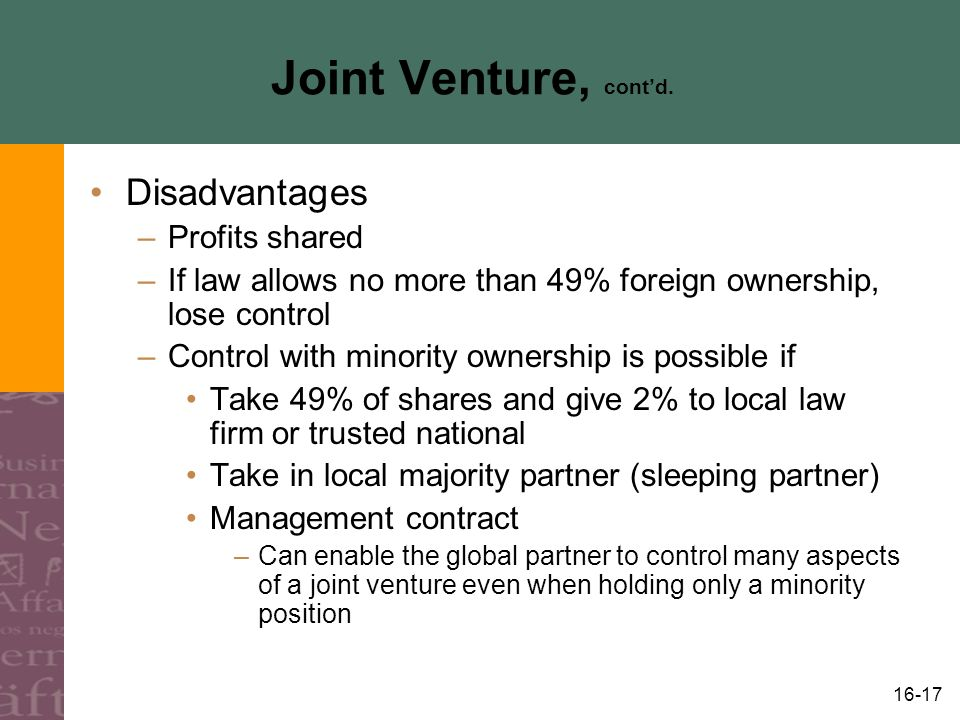 16-17 Joint Venture, cont'd. Disadvantages –Profits shared –If law allows no more than 49% foreign ownership, lose control –Control with minority owne
