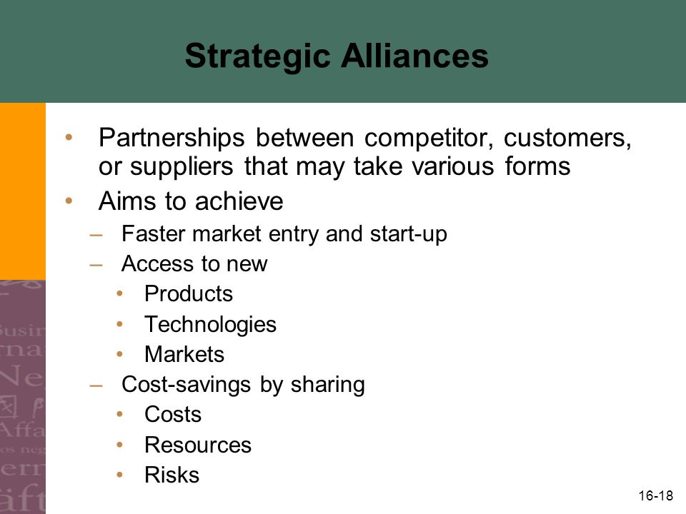16-18 Strategic Alliances Partnerships between competitor, customers, or suppliers that may take various forms Aims to achieve –Faster market entry and start-up –Access to new Products Technologies Markets –Cost-savings by sharing Costs Resources Risks