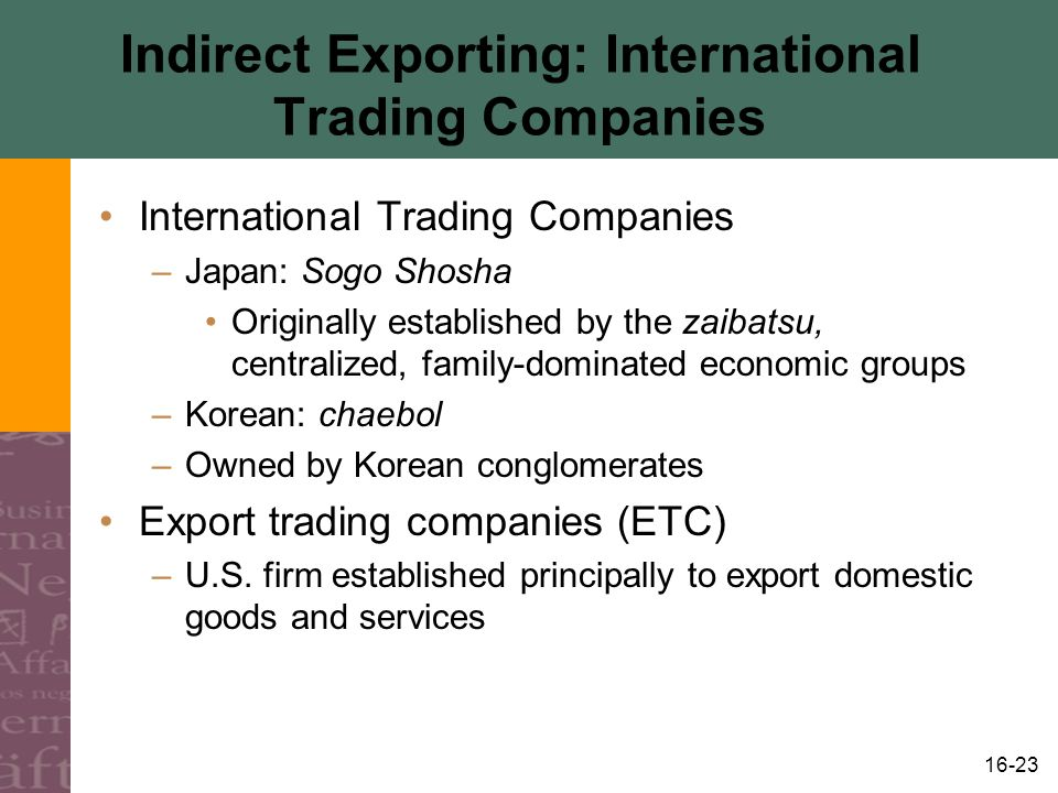 16-23 Indirect Exporting: International Trading Companies International Trading Companies –Japan: Sogo Shosha Originally established by the zaibatsu, centralized, family-dominated economic groups –Korean: chaebol –Owned by Korean conglomerates Export trading companies (ETC) –U.S.