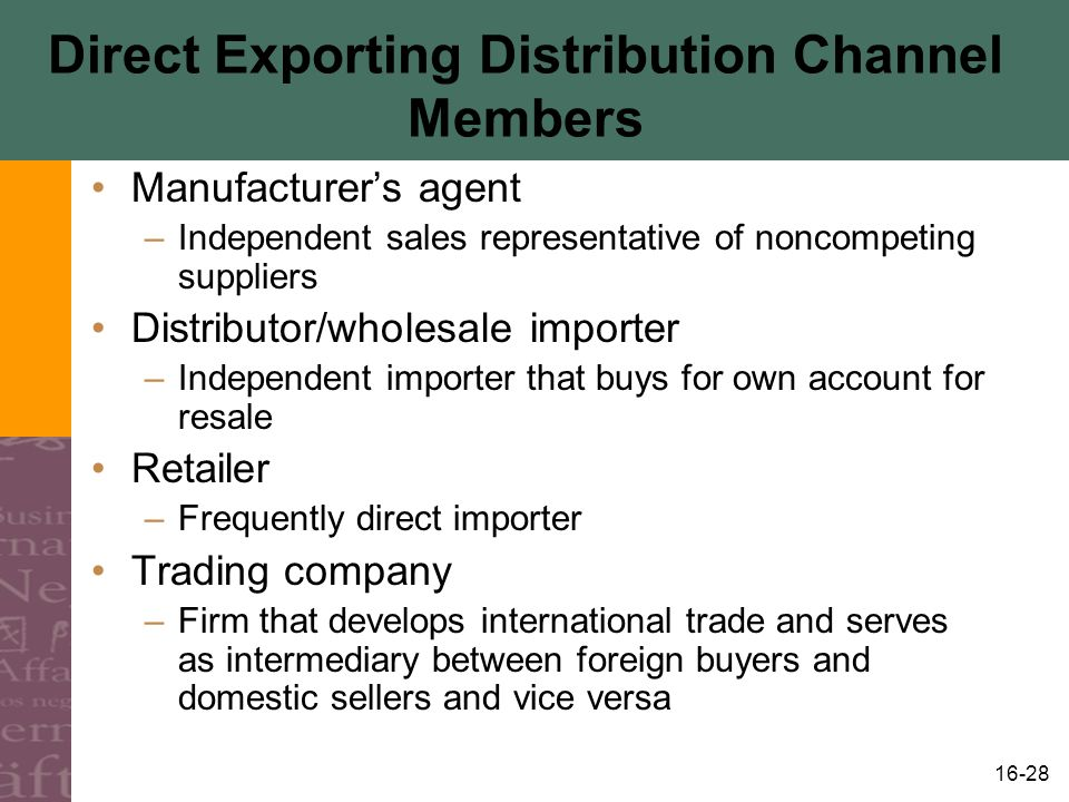 16-28 Direct Exporting Distribution Channel Members Manufacturer's agent –Independent sales representative of noncompeting suppliers Distributor/wholesale importer –Independent importer that buys for own account for resale Retailer –Frequently direct importer Trading company –Firm that develops international trade and serves as intermediary between foreign buyers and domestic sellers and vice versa