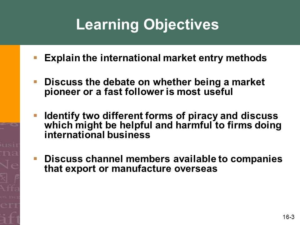 16-3 Learning Objectives  Explain the international market entry methods  Discuss the debate on whether being a market pioneer or a fast follower is most useful  Identify two different forms of piracy and discuss which might be helpful and harmful to firms doing international business  Discuss channel members available to companies that export or manufacture overseas