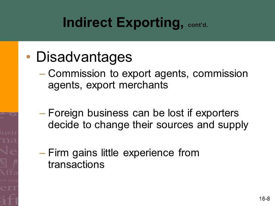 16-9 Direct Exporting Exporting of goods and services by the producing firm Sales company option Business established to market goods and services Internet has made direct exporting much easier Cost of trial low