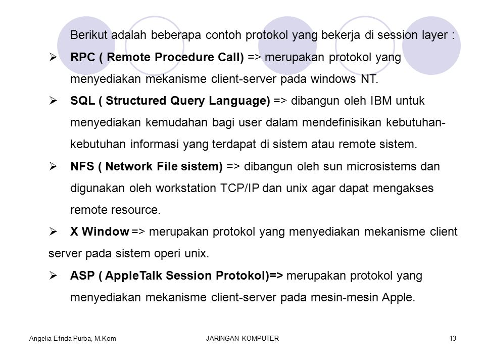 Angelia Efrida Purba, M.KomJARINGAN KOMPUTER13 Berikut adalah beberapa contoh protokol yang bekerja di session layer :  RPC ( Remote Procedure Call) => merupakan protokol yang menyediakan mekanisme client-server pada windows NT.