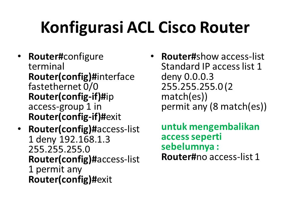 Konfigurasi ACL Cisco Router Router#configure terminal Router(config)#interface fastethernet 0/0 Router(config-if)#ip access-group 1 in Router(config-