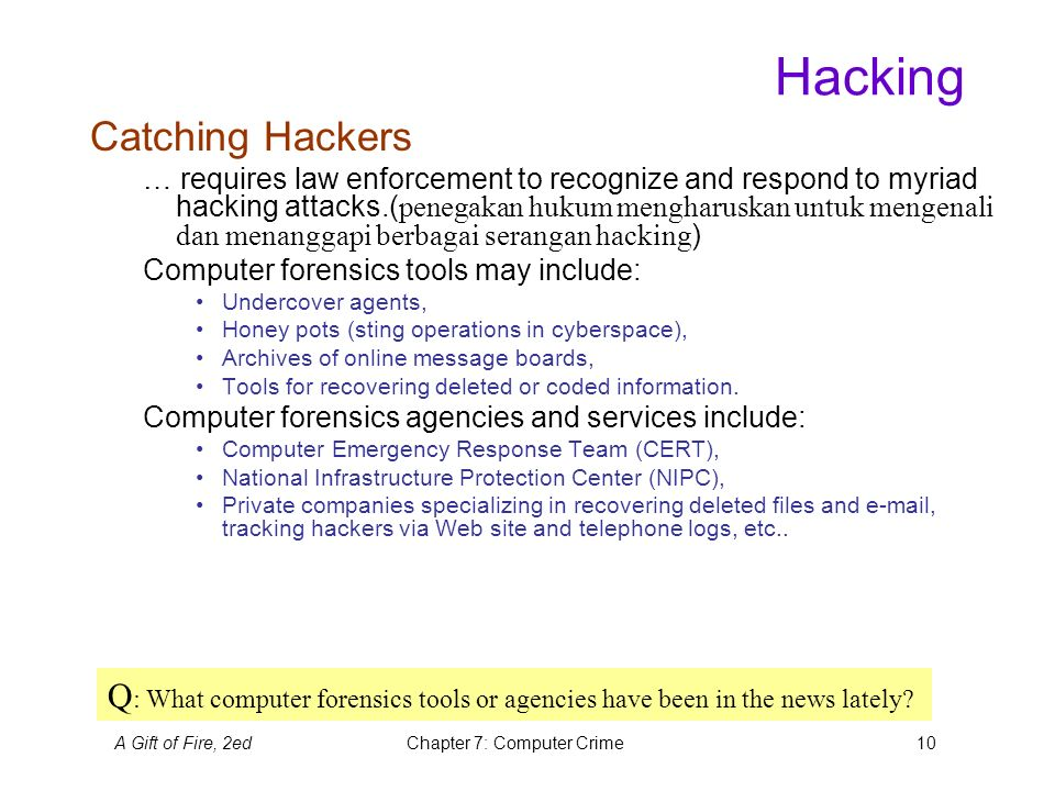 A Gift of Fire, 2edChapter 7: Computer Crime10 Hacking Catching Hackers … requires law enforcement to recognize and respond to myriad hacking attacks.( penegakan hukum mengharuskan untuk mengenali dan menanggapi berbagai serangan hacking ) Computer forensics tools may include: Undercover agents, Honey pots (sting operations in cyberspace), Archives of online message boards, Tools for recovering deleted or coded information.