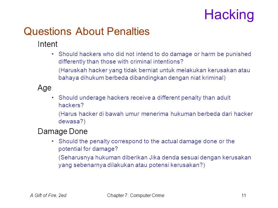 A Gift of Fire, 2edChapter 7: Computer Crime11 Hacking Questions About Penalties Intent Should hackers who did not intend to do damage or harm be punished differently than those with criminal intentions.