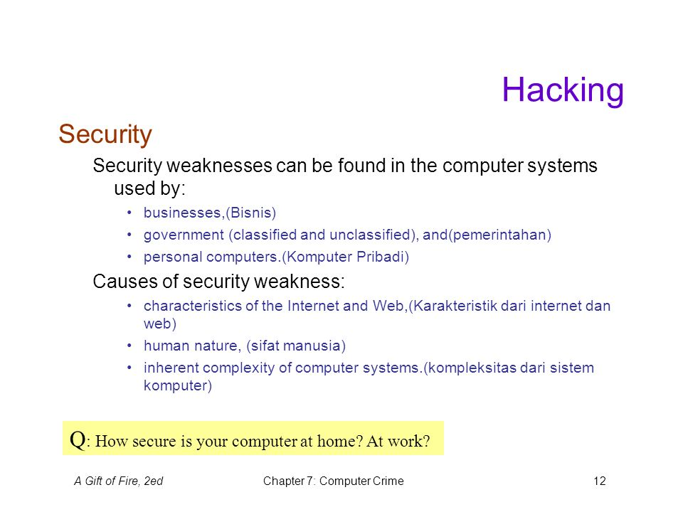 A Gift of Fire, 2edChapter 7: Computer Crime12 Hacking Security Security weaknesses can be found in the computer systems used by: businesses,(Bisnis) government (classified and unclassified), and(pemerintahan) personal computers.(Komputer Pribadi) Causes of security weakness: characteristics of the Internet and Web,(Karakteristik dari internet dan web) human nature, (sifat manusia) inherent complexity of computer systems.(kompleksitas dari sistem komputer) Q : How secure is your computer at home.