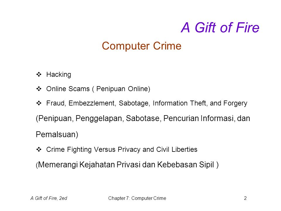 A Gift of Fire, 2edChapter 7: Computer Crime2 A Gift of Fire Computer Crime  Hacking  Online Scams ( Penipuan Online)  Fraud, Embezzlement, Sabotage, Information Theft, and Forgery (Penipuan, Penggelapan, Sabotase, Pencurian Informasi, dan Pemalsuan)  Crime Fighting Versus Privacy and Civil Liberties ( Memerangi Kejahatan Privasi dan Kebebasan Sipil )