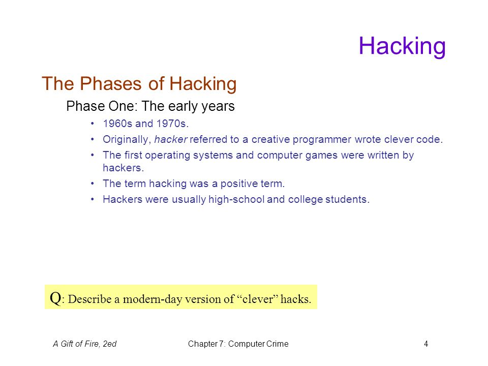 A Gift of Fire, 2edChapter 7: Computer Crime5 Hacking The Phases of Hacking (cont'd) Phase Two: Hacking takes on a more negative meaning.