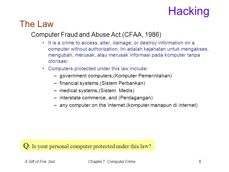 A Gift of Fire, 2edChapter 7: Computer Crime8 Hacking The Law Computer Fraud and Abuse Act (CFAA, 1986) It is a crime to access, alter, damage, or destroy information on a computer without authorization.