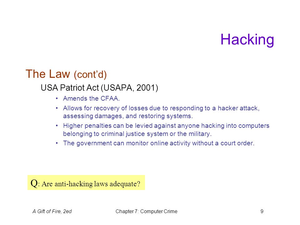 A Gift of Fire, 2edChapter 7: Computer Crime9 Hacking The Law (cont'd) USA Patriot Act (USAPA, 2001) Amends the CFAA.