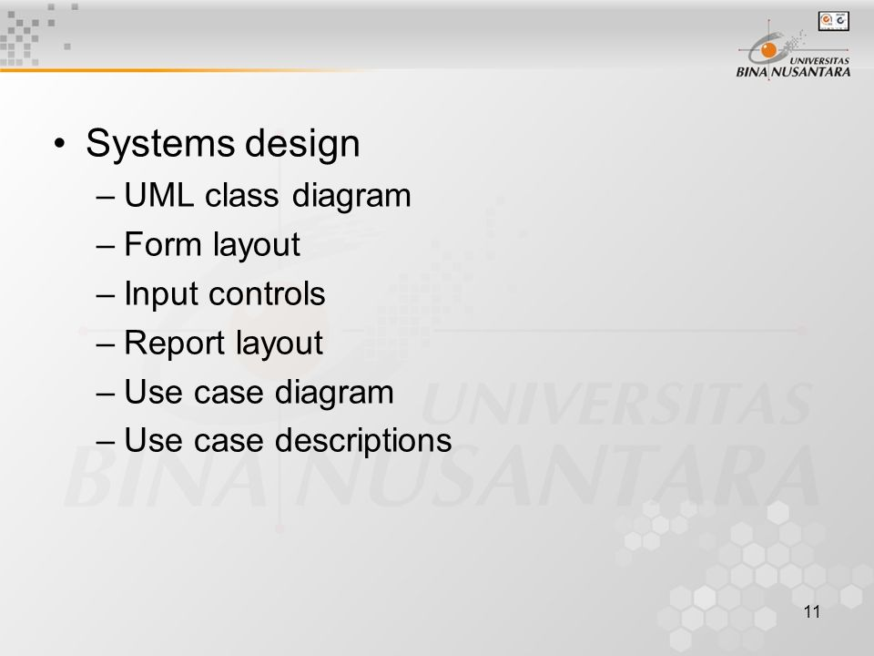11 Systems design –UML class diagram –Form layout –Input controls –Report layout –Use case diagram –Use case descriptions