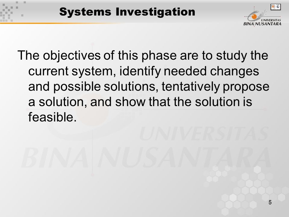 5 Systems Investigation The objectives of this phase are to study the current system, identify needed changes and possible solutions, tentatively propose a solution, and show that the solution is feasible.