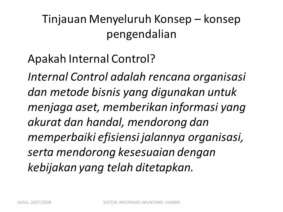 GASAL 2007/2008SISTEM INFORMASI AKUNTANSI (AK069) Tinjauan Menyeluruh Konsep – konsep pengendalian Apakah Internal Control.