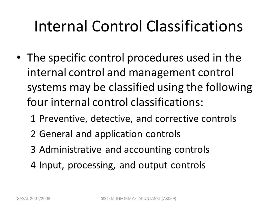 GASAL 2007/2008SISTEM INFORMASI AKUNTANSI (AK069) Internal Control Classifications The specific control procedures used in the internal control and ma