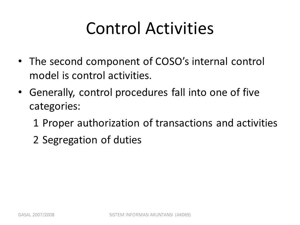 GASAL 2007/2008SISTEM INFORMASI AKUNTANSI (AK069) Control Activities The second component of COSO's internal control model is control activities. Gene