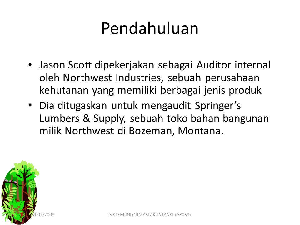 GASAL 2007/2008SISTEM INFORMASI AKUNTANSI (AK069) Pendahuluan Jason Scott dipekerjakan sebagai Auditor internal oleh Northwest Industries, sebuah perusahaan kehutanan yang memiliki berbagai jenis produk Dia ditugaskan untuk mengaudit Springer's Lumbers & Supply, sebuah toko bahan bangunan milik Northwest di Bozeman, Montana.