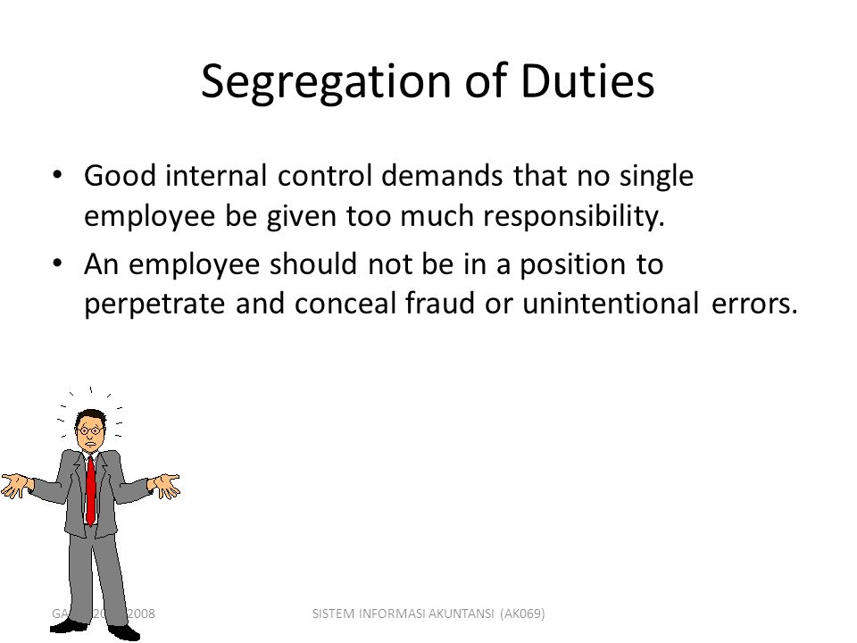 GASAL 2007/2008SISTEM INFORMASI AKUNTANSI (AK069) Segregation of Duties Good internal control demands that no single employee be given too much respon