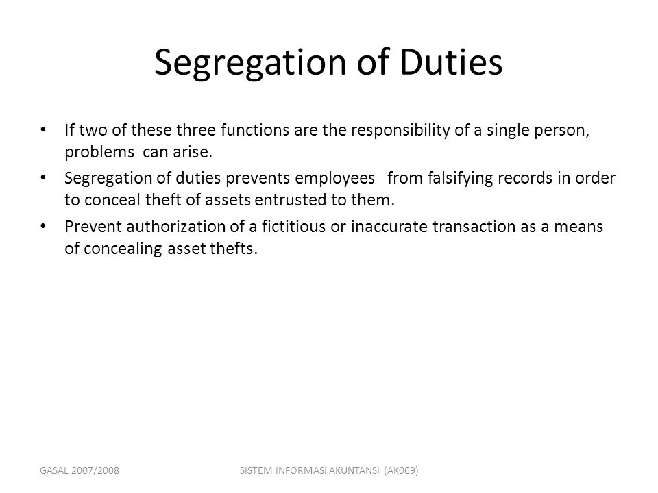 GASAL 2007/2008SISTEM INFORMASI AKUNTANSI (AK069) Segregation of Duties If two of these three functions are the responsibility of a single person, pro