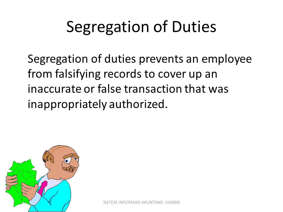GASAL 2007/2008SISTEM INFORMASI AKUNTANSI (AK069) Segregation of Duties Segregation of duties prevents an employee from falsifying records to cover up
