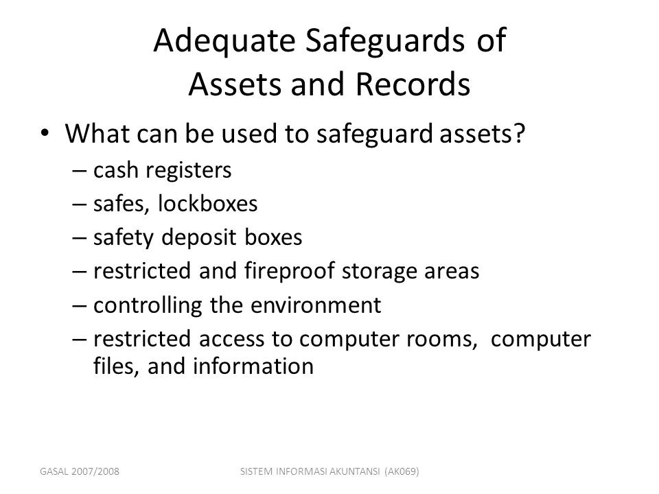GASAL 2007/2008SISTEM INFORMASI AKUNTANSI (AK069) Adequate Safeguards of Assets and Records What can be used to safeguard assets? – cash registers – s