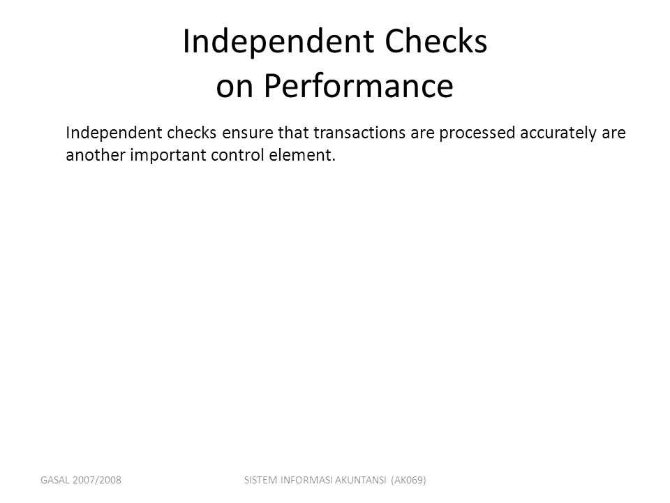 GASAL 2007/2008SISTEM INFORMASI AKUNTANSI (AK069) Independent Checks on Performance Independent checks ensure that transactions are processed accurate