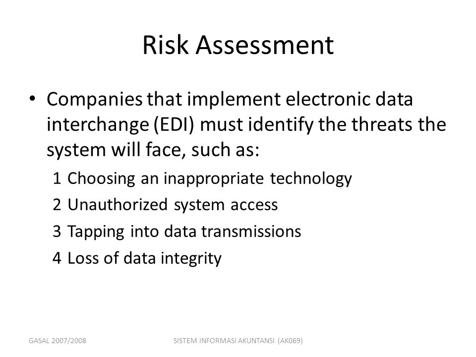 GASAL 2007/2008SISTEM INFORMASI AKUNTANSI (AK069) Risk Assessment Companies that implement electronic data interchange (EDI) must identify the threats the system will face, such as: 1Choosing an inappropriate technology 2Unauthorized system access 3Tapping into data transmissions 4Loss of data integrity