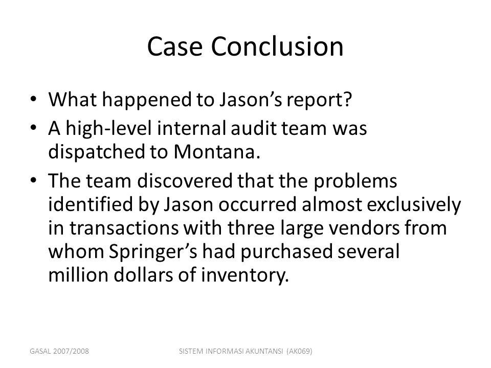 GASAL 2007/2008SISTEM INFORMASI AKUNTANSI (AK069) Case Conclusion What happened to Jason's report? A high-level internal audit team was dispatched to
