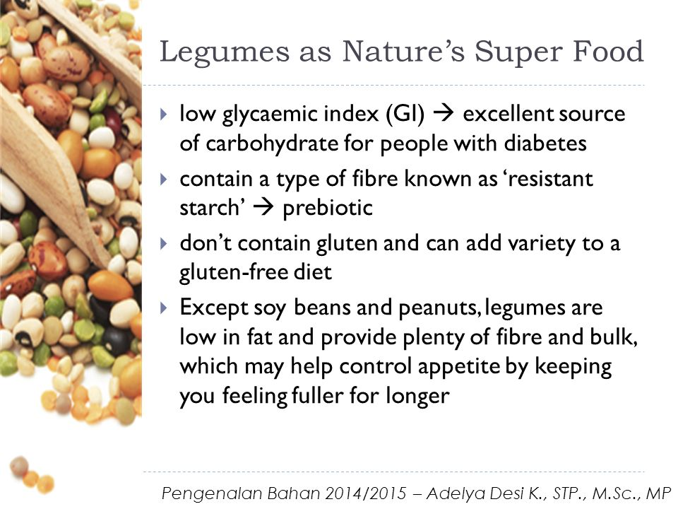 Legumes as Nature's Super Food  low glycaemic index (GI)  excellent source of carbohydrate for people with diabetes  contain a type of fibre known as 'resistant starch'  prebiotic  don't contain gluten and can add variety to a gluten-free diet  Except soy beans and peanuts, legumes are low in fat and provide plenty of fibre and bulk, which may help control appetite by keeping you feeling fuller for longer Pengenalan Bahan 2014/2015 – Adelya Desi K., STP., M.Sc., MP