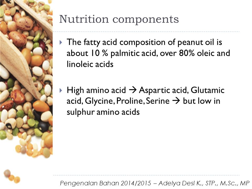 Nutrition components  The fatty acid composition of peanut oil is about 10 % palmitic acid, over 80% oleic and linoleic acids  High amino acid  Aspartic acid, Glutamic acid, Glycine, Proline, Serine  but low in sulphur amino acids Pengenalan Bahan 2014/2015 – Adelya Desi K., STP., M.Sc., MP