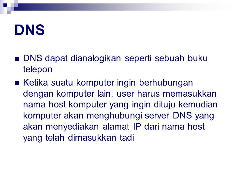 DNS DNS dapat dianalogikan seperti sebuah buku telepon Ketika suatu komputer ingin berhubungan dengan komputer lain, user harus memasukkan nama host k