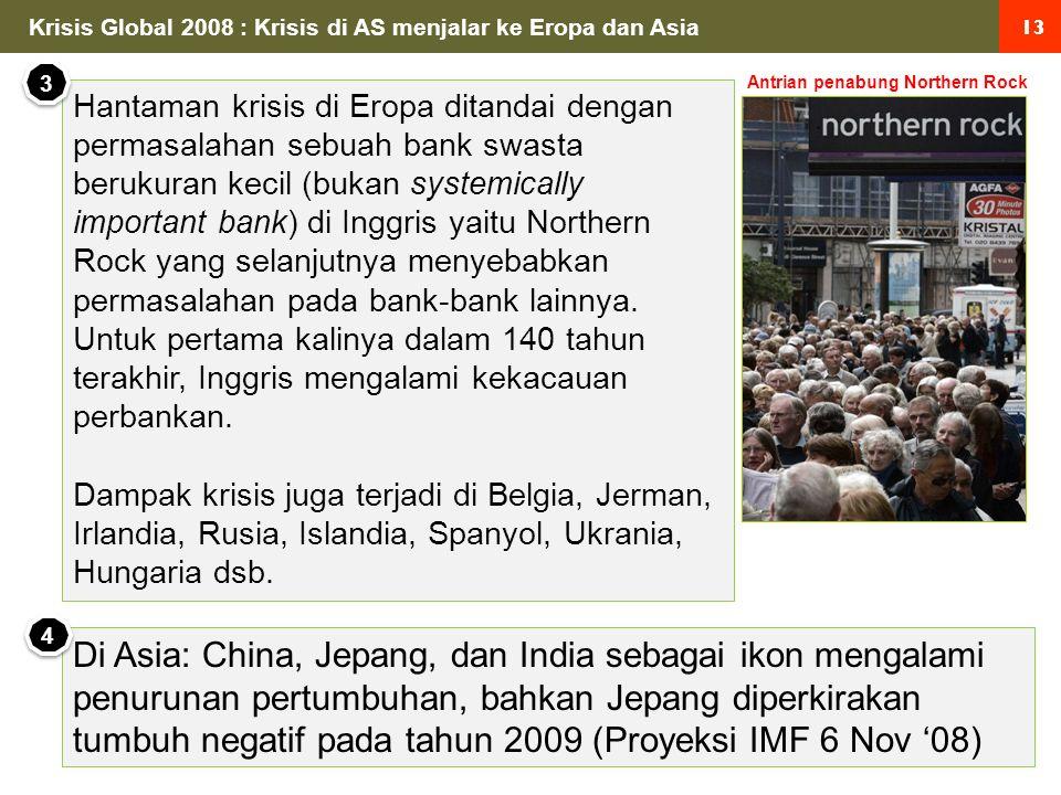 13 Krisis Global 2008 : Krisis di AS menjalar ke Eropa dan Asia Hantaman krisis di Eropa ditandai dengan permasalahan sebuah bank swasta berukuran kecil (bukan systemically important bank) di Inggris yaitu Northern Rock yang selanjutnya menyebabkan permasalahan pada bank-bank lainnya.