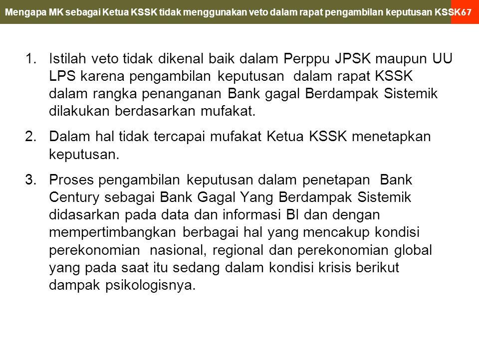 67 1.Istilah veto tidak dikenal baik dalam Perppu JPSK maupun UU LPS karena pengambilan keputusan dalam rapat KSSK dalam rangka penanganan Bank gagal Berdampak Sistemik dilakukan berdasarkan mufakat.