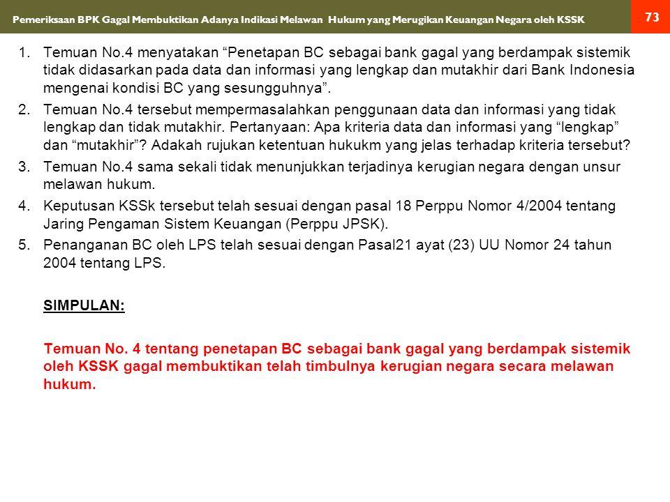 Pemeriksaan BPK Gagal Membuktikan Adanya Indikasi Melawan Hukum yang Merugikan Keuangan Negara oleh KSSK 1.Temuan No.4 menyatakan Penetapan BC sebagai bank gagal yang berdampak sistemik tidak didasarkan pada data dan informasi yang lengkap dan mutakhir dari Bank Indonesia mengenai kondisi BC yang sesungguhnya .