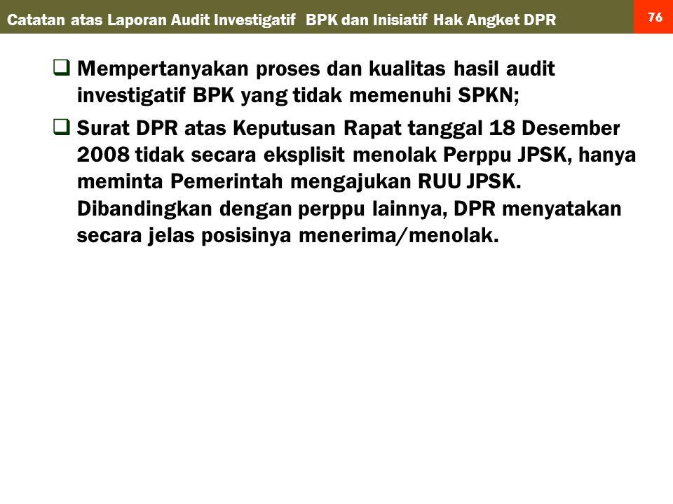 76  Mempertanyakan proses dan kualitas hasil audit investigatif BPK yang tidak memenuhi SPKN;  Surat DPR atas Keputusan Rapat tanggal 18 Desember 2008 tidak secara eksplisit menolak Perppu JPSK, hanya meminta Pemerintah mengajukan RUU JPSK.