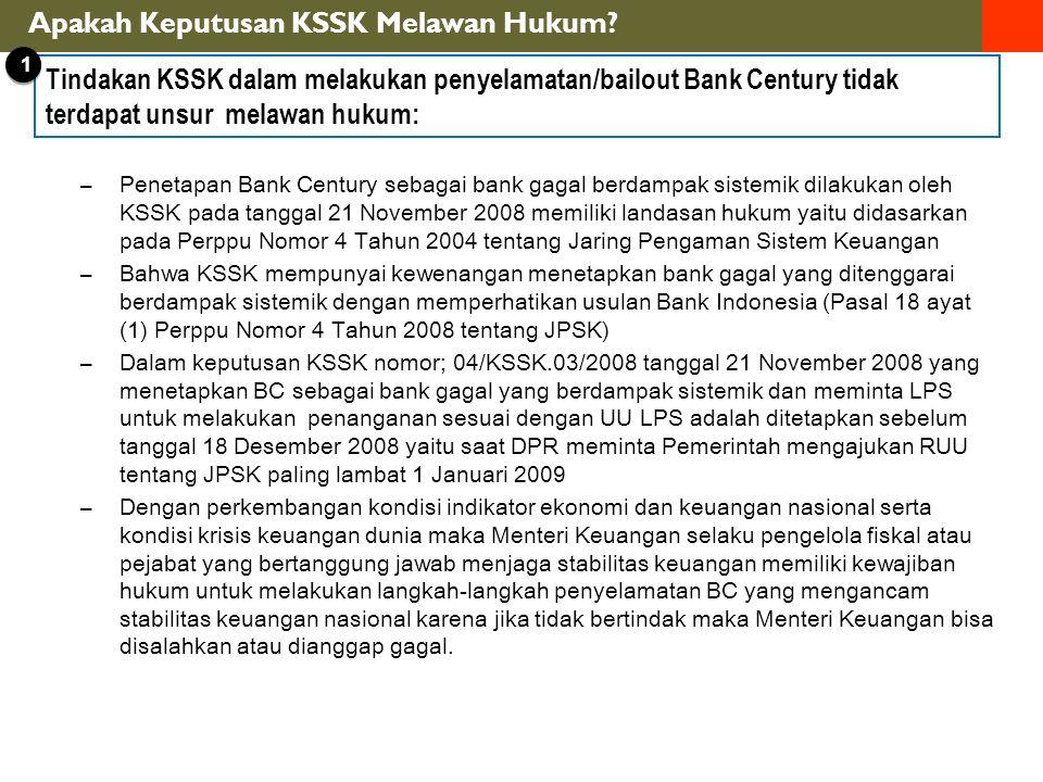 –Penetapan Bank Century sebagai bank gagal berdampak sistemik dilakukan oleh KSSK pada tanggal 21 November 2008 memiliki landasan hukum yaitu didasarkan pada Perppu Nomor 4 Tahun 2004 tentang Jaring Pengaman Sistem Keuangan –Bahwa KSSK mempunyai kewenangan menetapkan bank gagal yang ditenggarai berdampak sistemik dengan memperhatikan usulan Bank Indonesia (Pasal 18 ayat (1) Perppu Nomor 4 Tahun 2008 tentang JPSK) –Dalam keputusan KSSK nomor; 04/KSSK.03/2008 tanggal 21 November 2008 yang menetapkan BC sebagai bank gagal yang berdampak sistemik dan meminta LPS untuk melakukan penanganan sesuai dengan UU LPS adalah ditetapkan sebelum tanggal 18 Desember 2008 yaitu saat DPR meminta Pemerintah mengajukan RUU tentang JPSK paling lambat 1 Januari 2009 –Dengan perkembangan kondisi indikator ekonomi dan keuangan nasional serta kondisi krisis keuangan dunia maka Menteri Keuangan selaku pengelola fiskal atau pejabat yang bertanggung jawab menjaga stabilitas keuangan memiliki kewajiban hukum untuk melakukan langkah-langkah penyelamatan BC yang mengancam stabilitas keuangan nasional karena jika tidak bertindak maka Menteri Keuangan bisa disalahkan atau dianggap gagal.