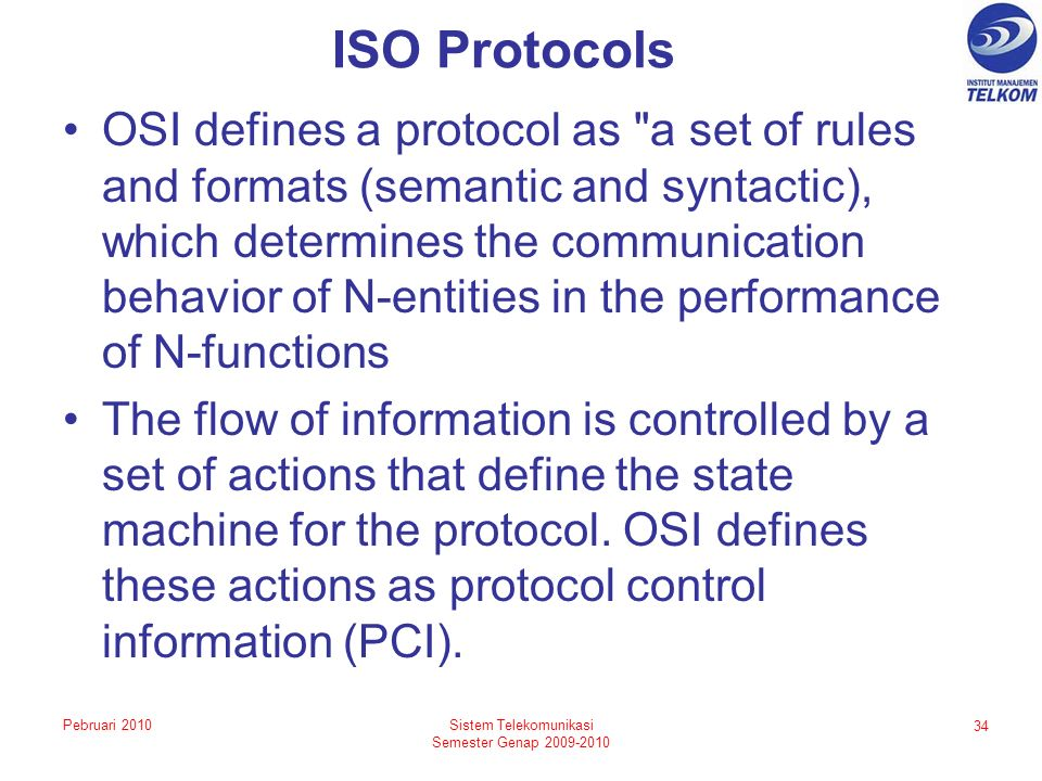 ISO Protocols OSI defines a protocol as a set of rules and formats (semantic and syntactic), which determines the communication behavior of N-entities in the performance of N-functions The flow of information is controlled by a set of actions that define the state machine for the protocol.
