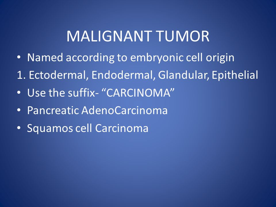 MALIGNANT TUMOR Named according to embryonic cell origin 1.