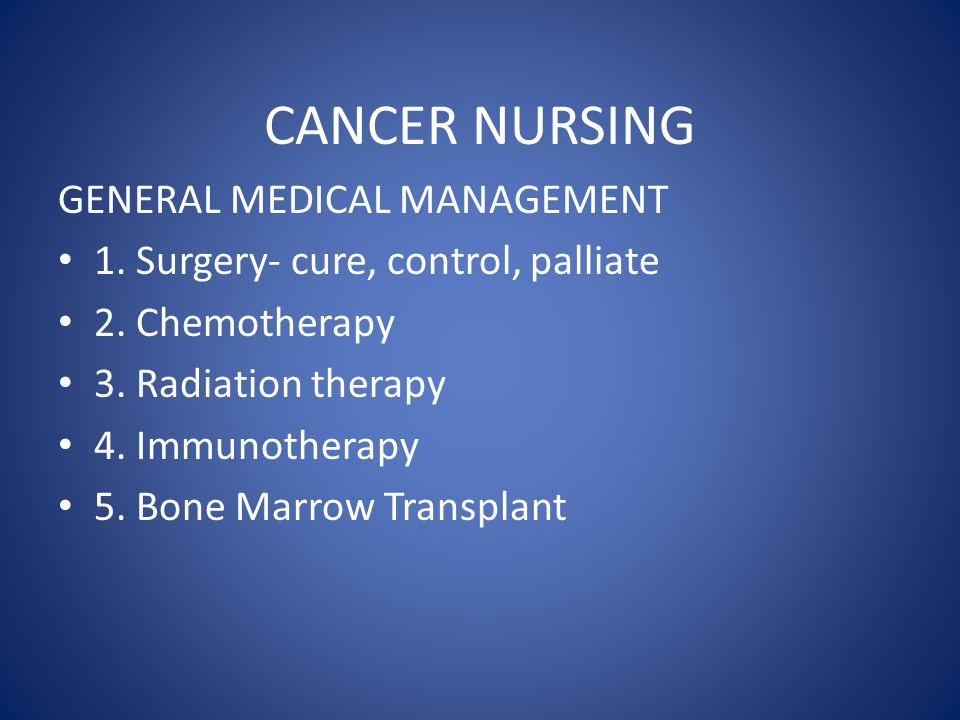CANCER NURSING GENERAL MEDICAL MANAGEMENT 1. Surgery- cure, control, palliate 2.