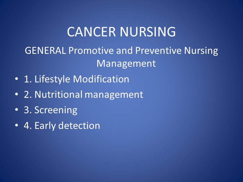 CANCER NURSING GENERAL Promotive and Preventive Nursing Management 1. Lifestyle Modification 2. Nutritional management 3. Screening 4. Early detection