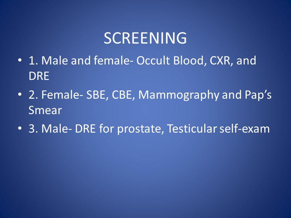 SCREENING 1. Male and female- Occult Blood, CXR, and DRE 2.
