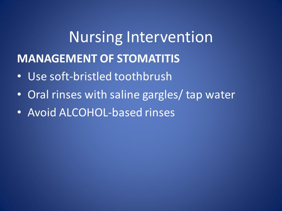 Nursing Intervention MANAGEMENT OF STOMATITIS Use soft-bristled toothbrush Oral rinses with saline gargles/ tap water Avoid ALCOHOL-based rinses