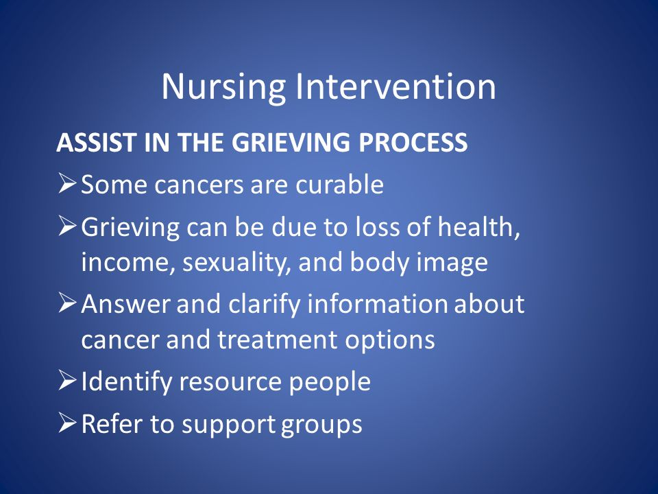 Nursing Intervention ASSIST IN THE GRIEVING PROCESS  Some cancers are curable  Grieving can be due to loss of health, income, sexuality, and body image  Answer and clarify information about cancer and treatment options  Identify resource people  Refer to support groups