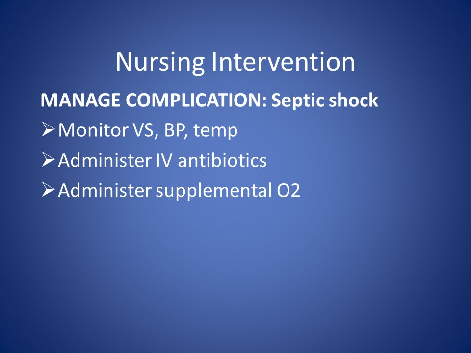 Nursing Intervention MANAGE COMPLICATION: Septic shock  Monitor VS, BP, temp  Administer IV antibiotics  Administer supplemental O2