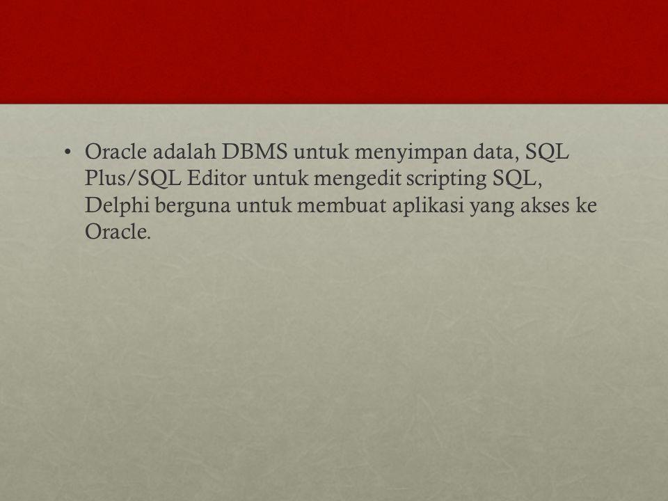 Oracle adalah DBMS untuk menyimpan data, SQL Plus/SQL Editor untuk mengedit scripting SQL, Delphi berguna untuk membuat aplikasi yang akses ke Oracle.