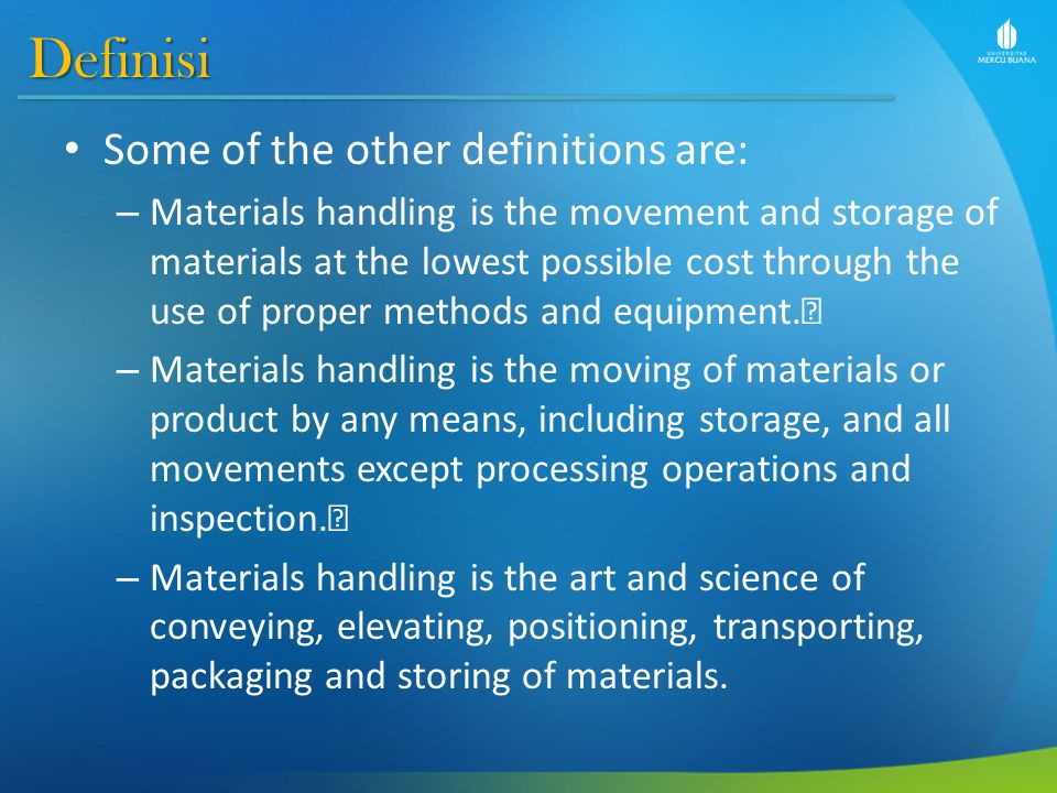 Definisi Some of the other definitions are: – Materials handling is the movement and storage of materials at the lowest possible cost through the use of proper methods and equipment.• – Materials handling is the moving of materials or product by any means, including storage, and all movements except processing operations and inspection.• – Materials handling is the art and science of conveying, elevating, positioning, transporting, packaging and storing of materials.