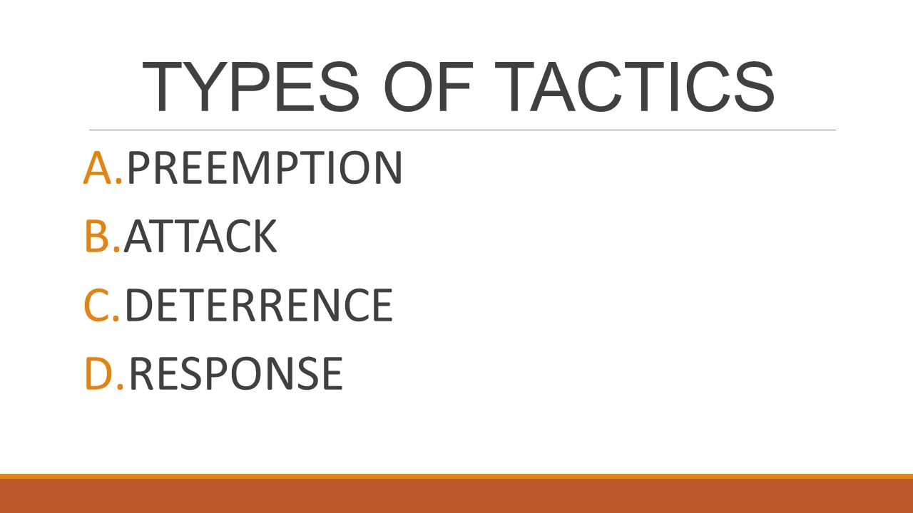 TYPES OF TACTICS A.PREEMPTION B.ATTACK C.DETERRENCE D.RESPONSE